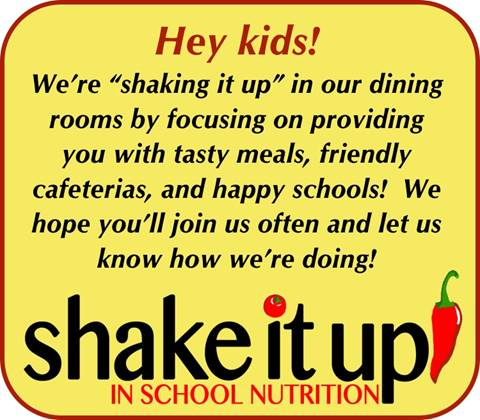 Hey kids, we're shaking it up in our dining rooms by focusing on providing you with tasty meals, friendly cafeterias and happy schools! We hope you'll join us often and let us know how we're doing!