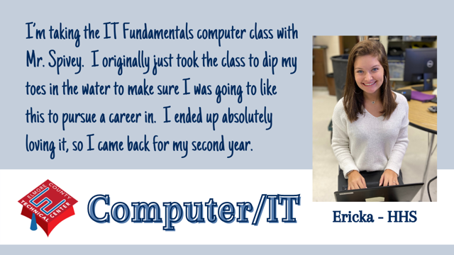 I'm taking the IT Fundamentals computer class with Mr. Spivey.  I originally just took the class to dip my toes in the water to make sure I was going to like this to pursue a career in.  I ended up absolutely loving it, so I came back for my second year.
