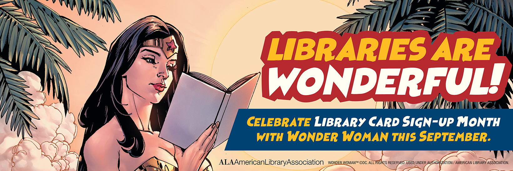 """LIBRARIES ARE WONDERFUL"" Celebrate Library Card Sign-Up Month with Wonder Woman this September! image of Wonder Woman reading a book"