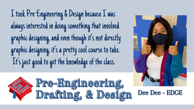 I took Pre-Engineering & Design because I thought it would be really cool.  I was always interested in doing something that involved graphic designing, and even though it's not directly graphic designing, it's a pretty cool course to take.  It's just good to get the knowledge of the class.