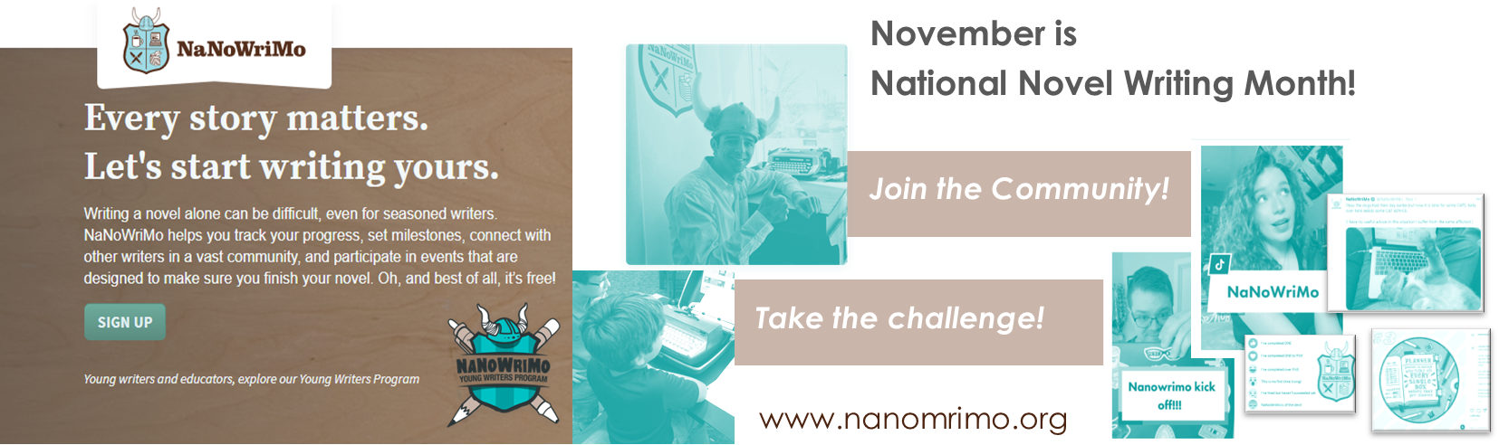 November is National Novel Writing Month! Sign up today! Go to www.nanowrimo.org for more information.
