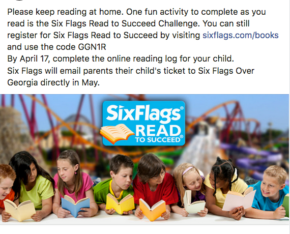 Six Flags Read to Succeed- Register your child and log their reading minutes by visiting sixflags.com/books and use the code GGN1R By April 17, complete the online reading log for your child. Six Flags will email parents their child's ticket to Six Flags Over Georgia directly in May.