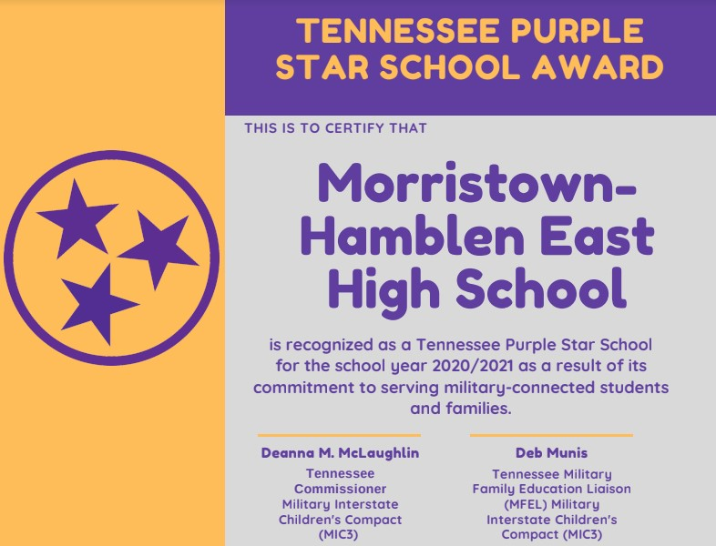 TENNESSEE PURPLE STAR SCHOOL AWARD  THIS IS TO CERTIFY THAT  Morristown- Hamblen East  High School is recognized as a Tennessee Purple Star School for the school year 2020/2021 as a result of its commitment to serving military-connected students  and families.  Deanna M. McLaughlin Tennessee Commissioner Military Interstate Children's Compact (MIC3)  Deb Munis Tennessee Military Family Education Liaison (MFEL) Military Interstate Children's Compact (MIC3)