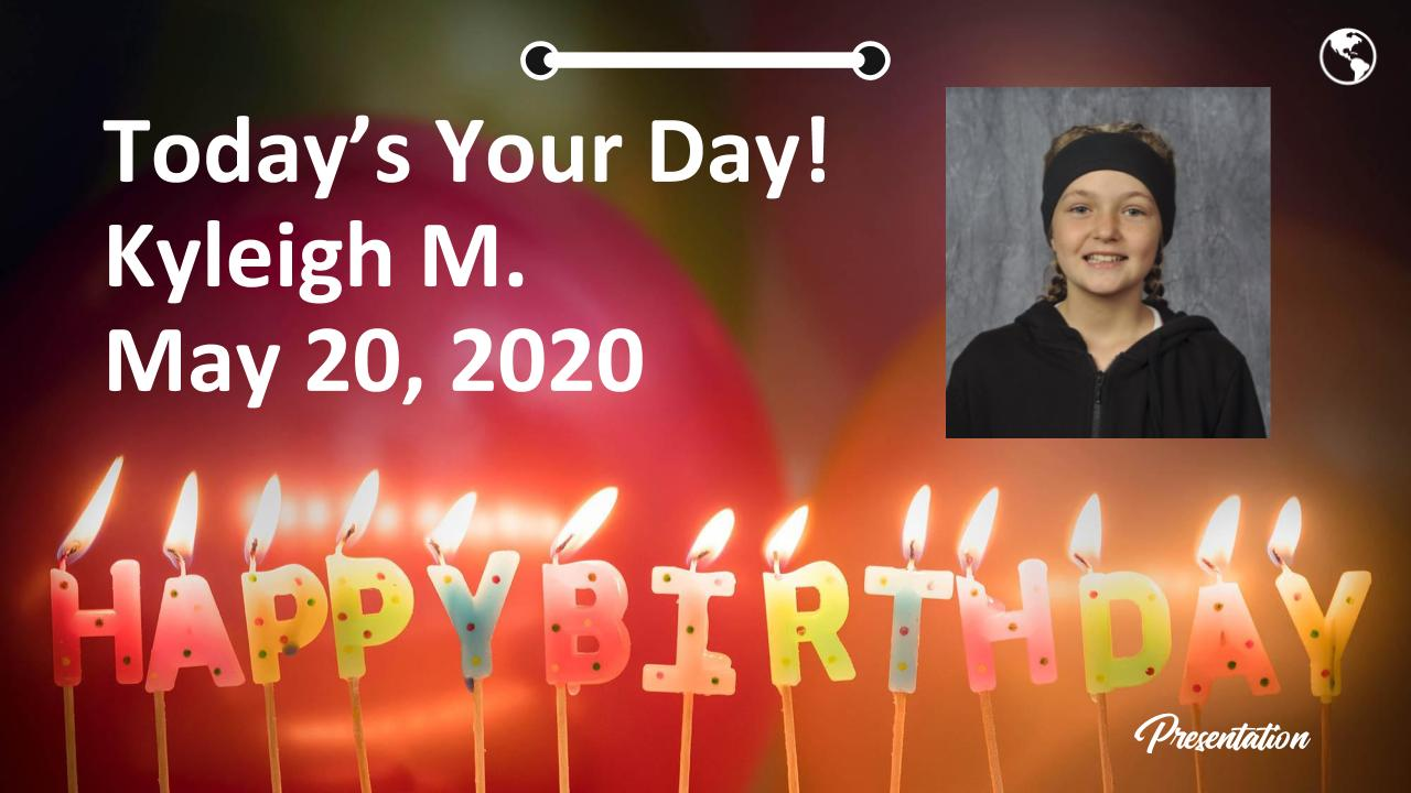 Today's Your Day! Kyleigh M. May 20, 2020