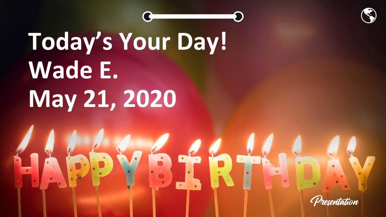 Today's Your Day! Wade E. May 21, 2020 Happy Birthday