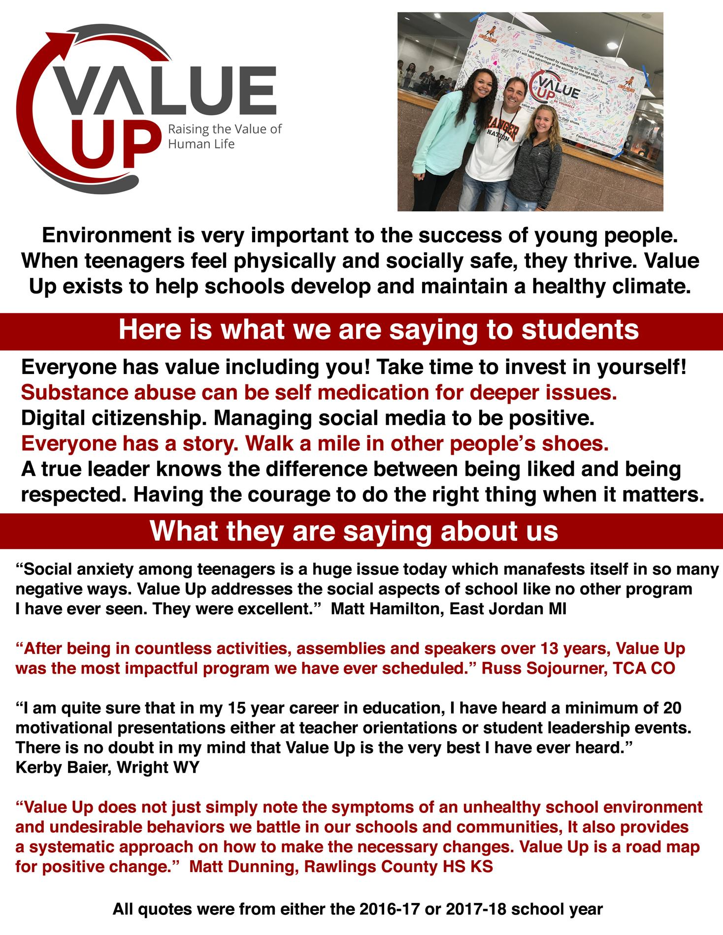 "Environment is very important to the success of young people. When teenagers feel physically and socially safe, they thrive. Value Up exists to help schools develop and maintain a healthy climate. Here is what we are saying to students Everyone has value including you! Take time to invest in yourself! Substance abuse can be self medication for deeper issues. Digital citizenship. Managing social media to be positive. Everyone has a story. Walk a mile in other people's shoes. A true leader knows the difference between being liked and being respected. Having the courage to do the right thing when it matters. What they are saying about us ""Social anxiety among teenagers is a huge issue today which manafests itself in so many negative ways. Value Up addresses the social aspects of school like no other program I have ever seen. They were excellent."" Matt Hamilton, East Jordan Ml ""After being in countless activities, assemblies and speakers over 13 years, Value Up was the most impactful program we have ever scheduled."" Russ Sojourner, TCA CO ""I am quite sure that in my 15 year career in education, I have heard a minimum of 20 motivational presentations either at teacher orientations or student leadership events. There is no doubt in my mind that Value Up is the very best I have ever heard."" Kerby Baier, Wright WY ""Value Up does not just simply note the symptoms of an unhealthy school environment and undesirable behaviors we battle in our schools and communities, It also provides a systematic approach on how to make the necessary changes. Value Up is a road map for positive change."" Matt Dunning, Rawlings County HS KS All quotes were from either the 2016-17 or 2017-18 school year"