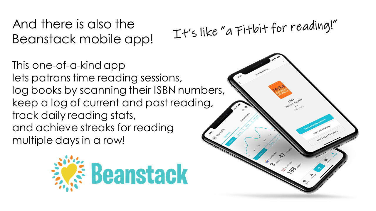 And there is also the Beanstack mobile app!  This one-of-a-kind app  lets patrons time reading sessions, log books by scanning their ISBN numbers, keep a log of current and past reading, track daily reading stats,  and achieve streaks for reading multiple days in a row!