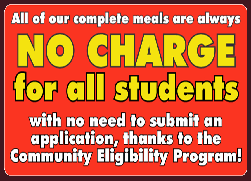 All of our complete meals are always no charge for all students with no need to submit an application, thanks to the Community Eligibility Program!
