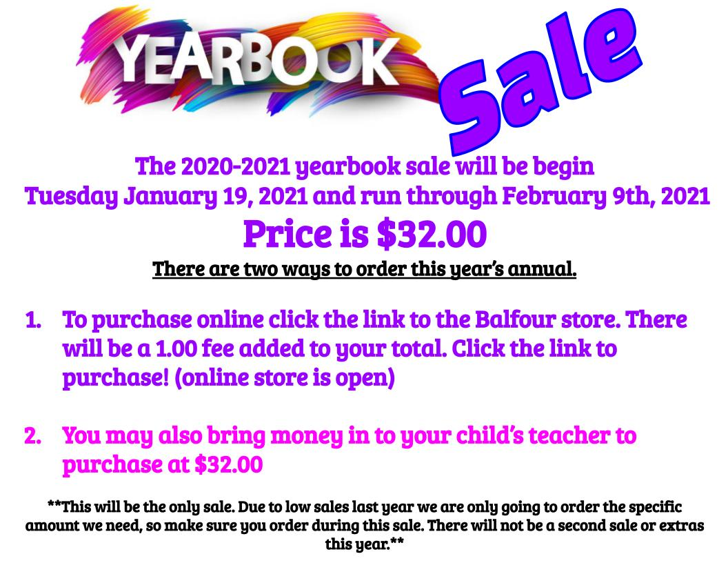 The 2020-2021 yearbook sale will be begin   Tuesday January 19, 2021 and run through February 9th, 2021 Price is $32.00  There are two ways to order this year's annual.   To purchase online click the link to the Balfour store. There will be a 1.00 fee added to your total. Click the link to purchase! (online store is open)  You may also bring money in to your child's teacher to purchase at $32.00  **This will be the only sale. Due to low sales last year we are only going to order the specific amount we need, so make sure you order during this sale. There will not be a second sale or extras this year.**