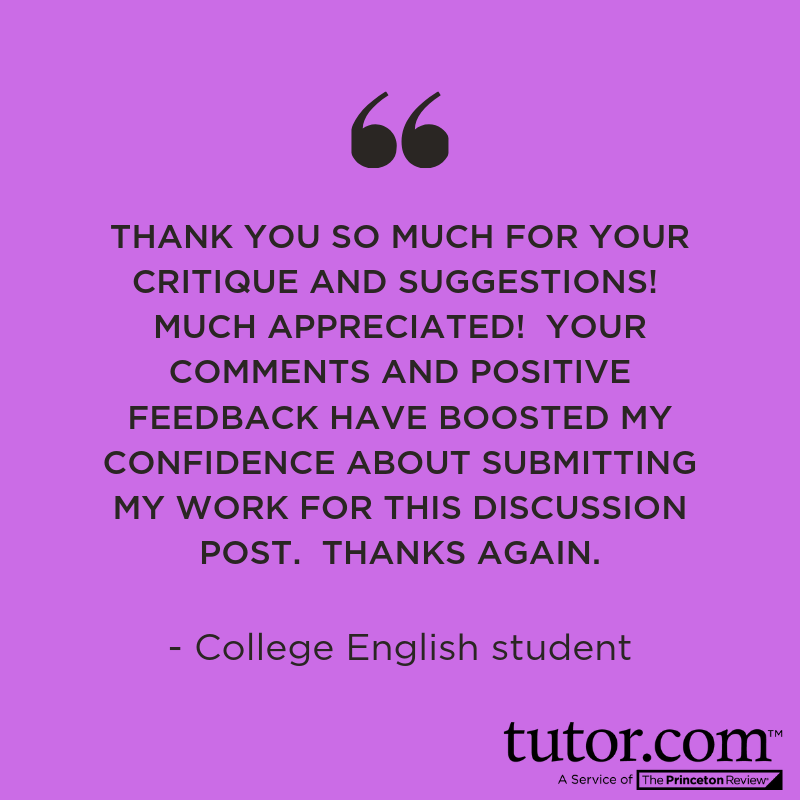"""""""Thank you so much for your critique and suggestions! Much appreciated! Your comments and positive feedback have boosted my confidence about submitting my work for the discussion post. Thanks again."""" - College English Student."""