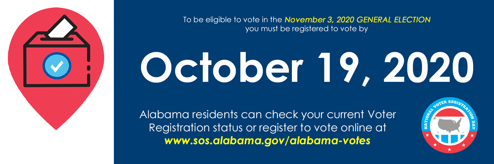 To be eligible to vote in the November 3, 2020 General Election, you must register to vote by October 19, 2020. Check your voter registration status or register to vote online at www.sos.alabama.gov/alabama-votes