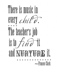 There is music in every child.  The teacher's job is to find it and nurture it quote