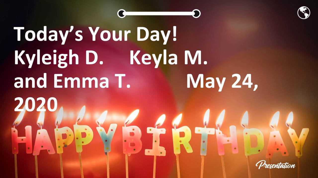 Today's Your Day! Kyleigh D.     Keyla M. and Emma T.           May 24, 2020
