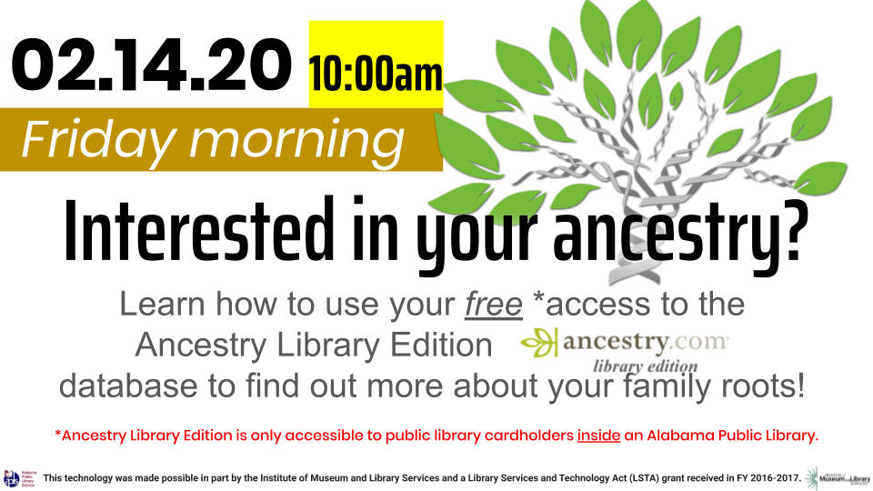 Ancestry Library Edition Tips & Tricks class Friday, February 14, 2020, 10 AM - 12 PM. Patrons of all ages are invited to learn about using the free Ancestry Library Edition genealogical research database available to all library cardholders in the state of Alabama through the Alabama Public Library Service.
