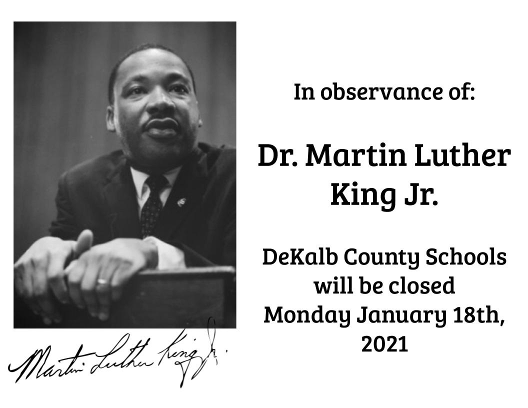 In observance of:   Dr. Martin Luther King Jr.  DeKalb County Schools  will be closed  Monday January 18th, 2021