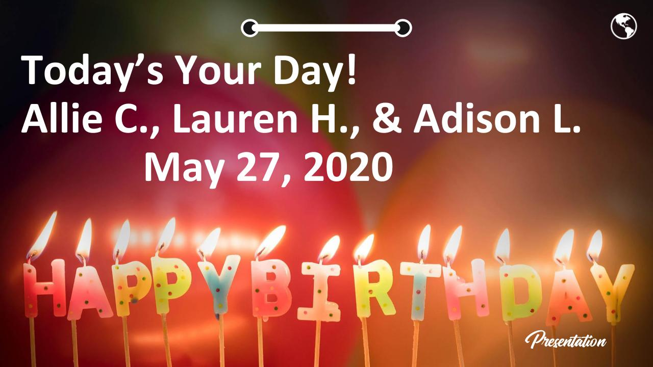 Today's Your Day! Allie C., Lauren H., & Adison L.             May 27, 2020  Happy birthday!