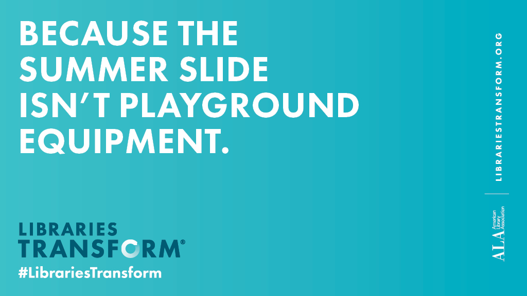 "Libraries Transform PSA graphic: ""Because the summer slide isn't playground equipment."""