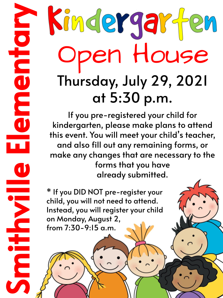 Kindergarten Open House - Thursday, July 29, 2021 at 5:30 p.m.  If you pre-registered your child for kindergarten, please make plans to attend this event. You will meet your child's teacher, and also fill out any remaining forms, or make any changes that are necessary to the forms that you have already submitted.  * If you DID NOT pre-register your child, you will not need to attend. Instead, you will register your child on Monday, August 2,  from 7:30-9:15 a.m.
