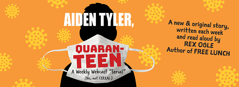 """Aiden tyler, Quaranteen, live weekly web serial, a new and original story written each week, and read aloud by Rex Ogle, author of """"Free Lunch"""""""