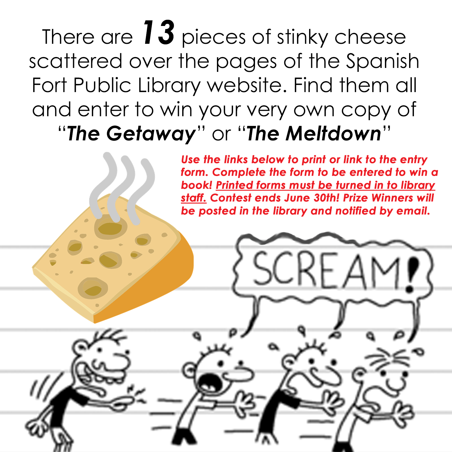 """The Diary of a Wimpy Kid Cheese Touch Challenge: find the 13 pieces of stinky cheese hidden throughout the website. When you find them all click on the contest entry form below this image to be entered to win your own copy of """"The Meltdown"""" or """"The Getaway"""" by Jeff Kinney. Printed forms must be turned in to library staff. Contest ends June 30th."""