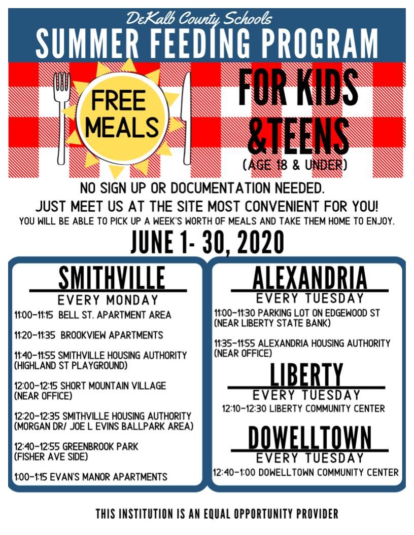 DEKALB COUNTY SCHOOLS SUMMER FEEDING PROGRAM     FREE MEALS FOR KIDS & TEENS  (AGE 18 & UNDER)  NO SIGN UP OR DOCUMENTATION NEEDED.  JUST MEET US AT THE SITE MOST CONVENIENT FOR YOU!  YOU WILL BE ABLE TO PICK UP A WEEK'S WORTH OF MEALS AND TAKE THEM HOME TO ENJOY.     JUNE 1- 30, 2020     SMITHVILLE  Every Monday   11:00-11:15 Bell St. Apartment area   11:20-11:35 Brookview Apartments   11:40-11;55 Smithville Housing Authority(Highland St Playground)  12:00-12:15 Short Mountain Village (near office)  12:20-12:35 Smithville Housing Authority (Morgan dr/ Joe L Evins ballpark area)  12:40-12:55 Greenbrook Park (Fisher ave side)  1:00-1:15 Evan's Manor Apartments         ALEXANDRIA  Every Tuesday    11:00-11:30 Parking Lot on Edgewood st (near liberty State Bank)   11:35-11:55 Alexandria Housing Authority (Near office)        LIBERTY  Every Tuesday  12:10-12:30 Liberty Community Center          DOWELLTOWN  Every Tuesday  12:40-1:00 Dowelltown Community Center
